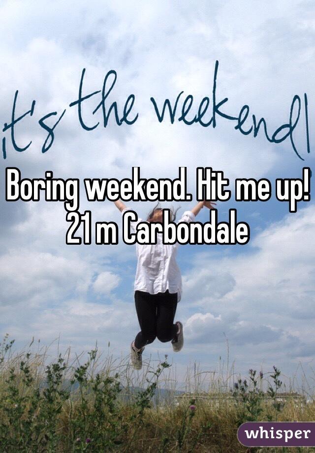 Boring weekend. Hit me up! 21 m Carbondale