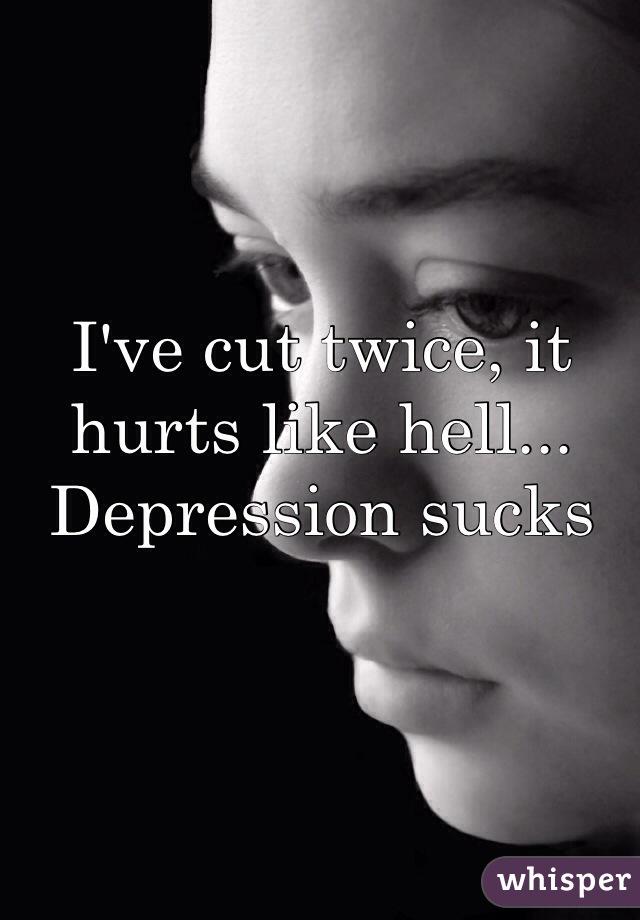 I've cut twice, it hurts like hell... Depression sucks