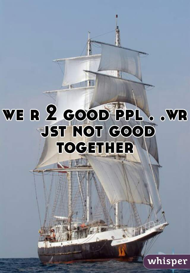 we r 2 good ppl . .wr jst not good together