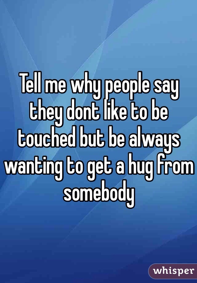 Tell me why people say they dont like to be touched but be always wanting to get a hug from somebody