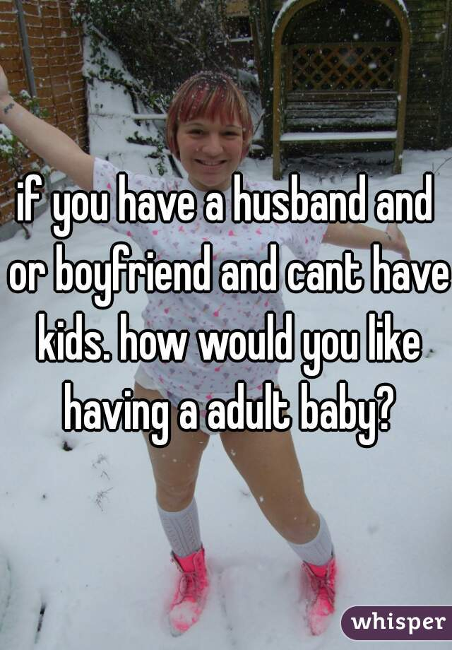 if you have a husband and or boyfriend and cant have kids. how would you like having a adult baby?