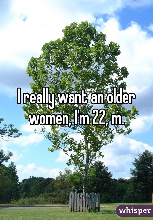 I really want an older women, I'm 22, m.