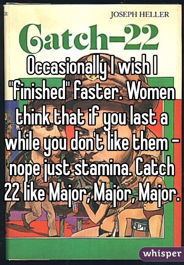 "Occasionally I wish I ""finished"" faster. Women think that if you last a while you don't like them - nope just stamina. Catch 22 like Major, Major, Major."