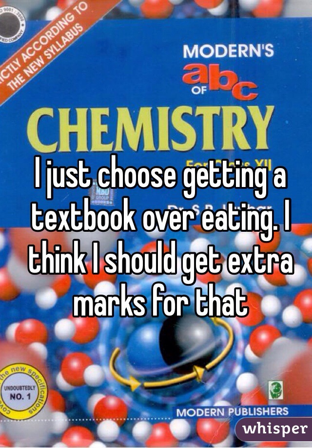 I just choose getting a textbook over eating. I think I should get extra marks for that