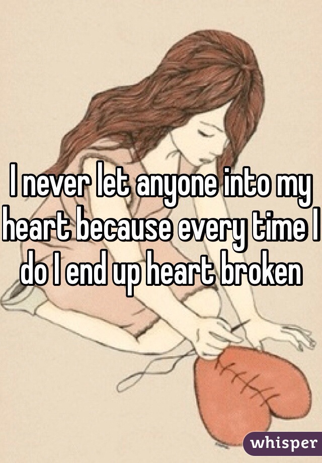 I never let anyone into my heart because every time I do I end up heart broken