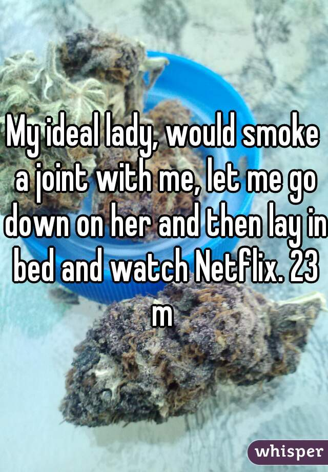My ideal lady, would smoke a joint with me, let me go down on her and then lay in bed and watch Netflix. 23 m