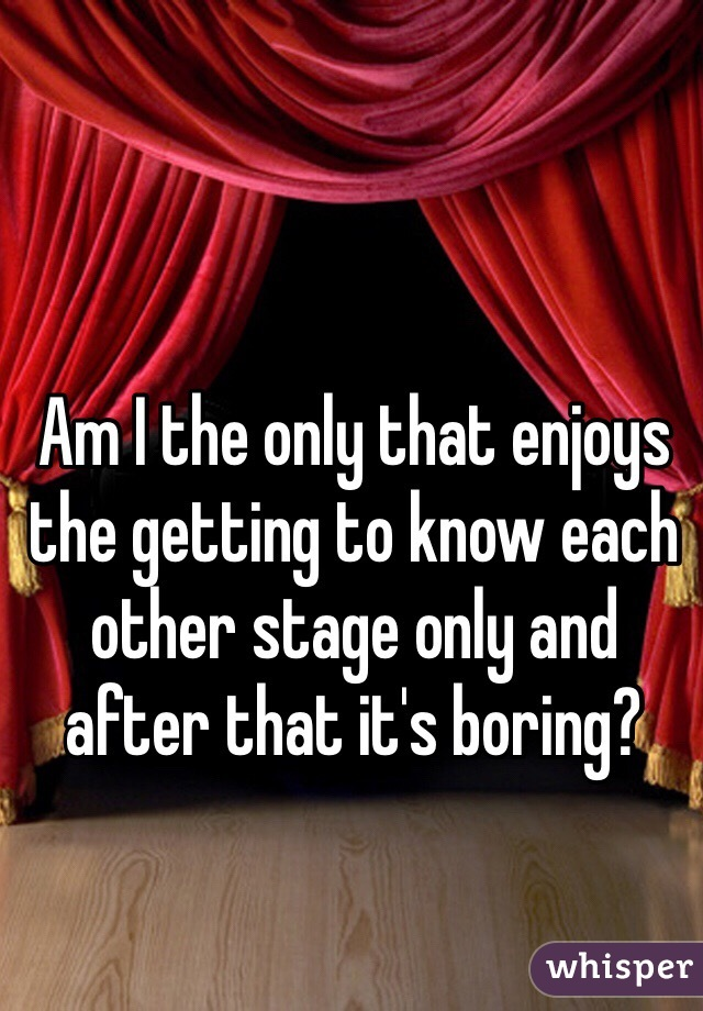Am I the only that enjoys the getting to know each other stage only and after that it's boring?