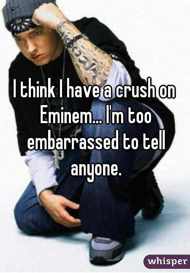 I think I have a crush on Eminem... I'm too embarrassed to tell anyone.
