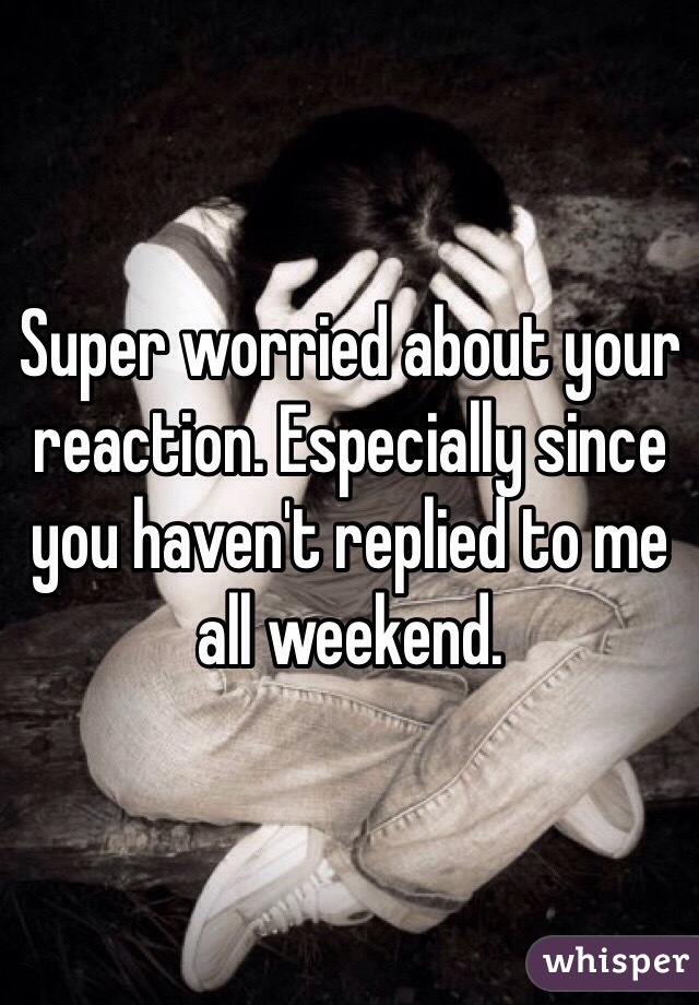 Super worried about your reaction. Especially since you haven't replied to me all weekend.