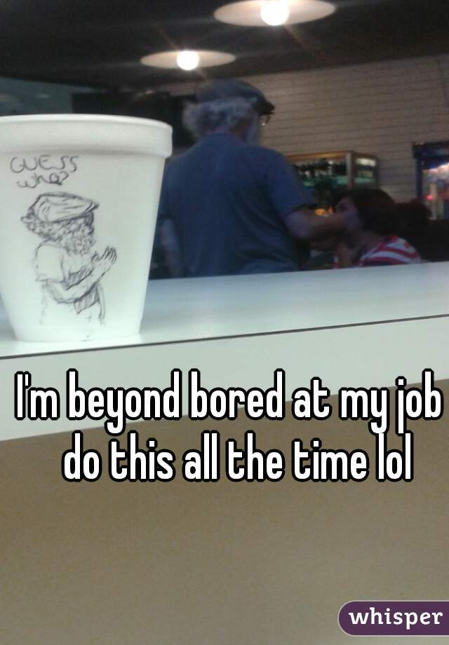 I'm beyond bored at my job I do this all the time lol