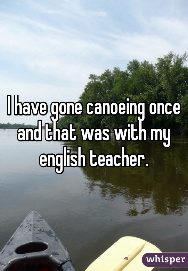 I have gone canoeing once and that was with my english teacher.