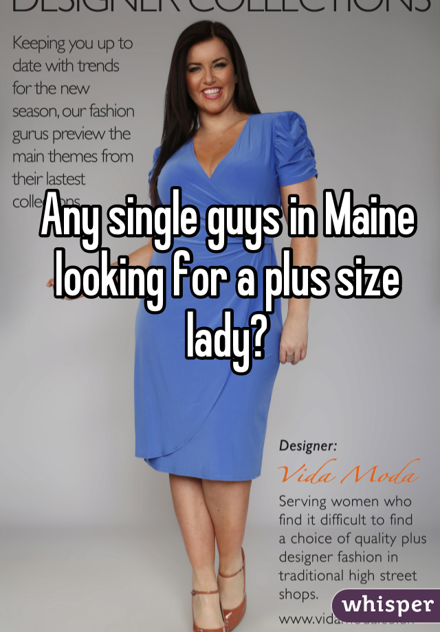 Any single guys in Maine looking for a plus size lady?
