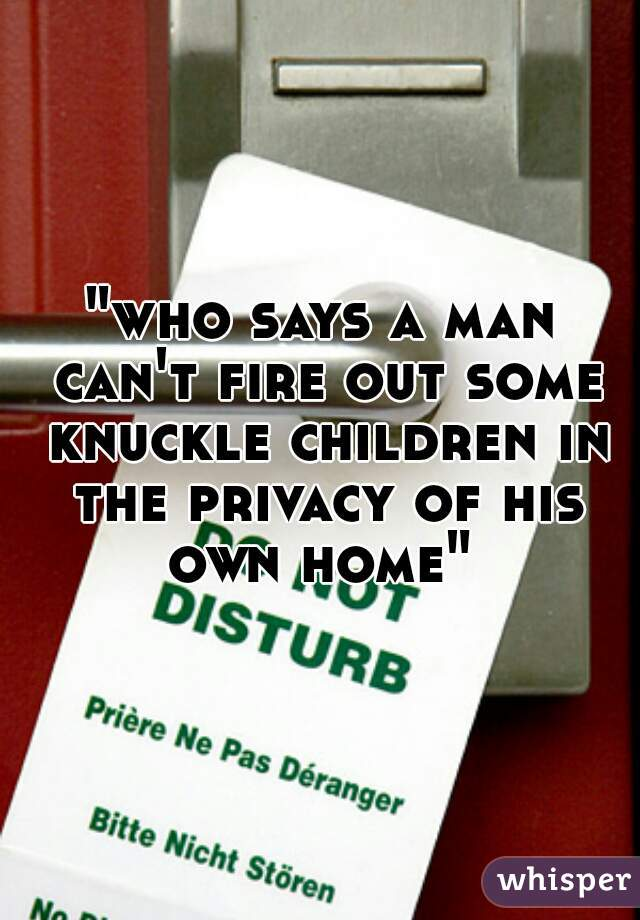 """""""who says a man can't fire out some knuckle children in the privacy of his own home"""""""