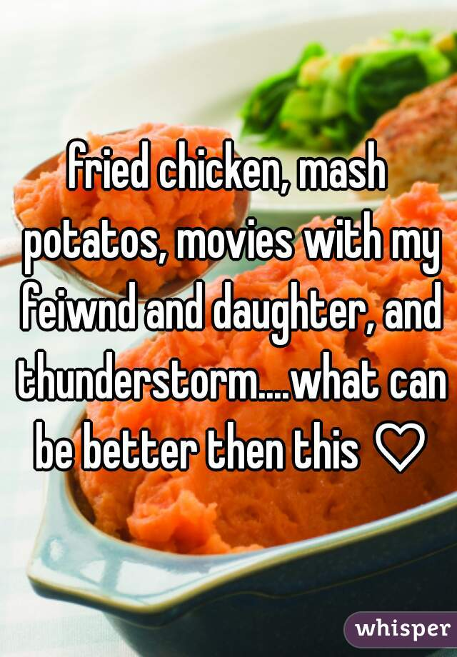 fried chicken, mash potatos, movies with my feiwnd and daughter, and thunderstorm....what can be better then this ♡