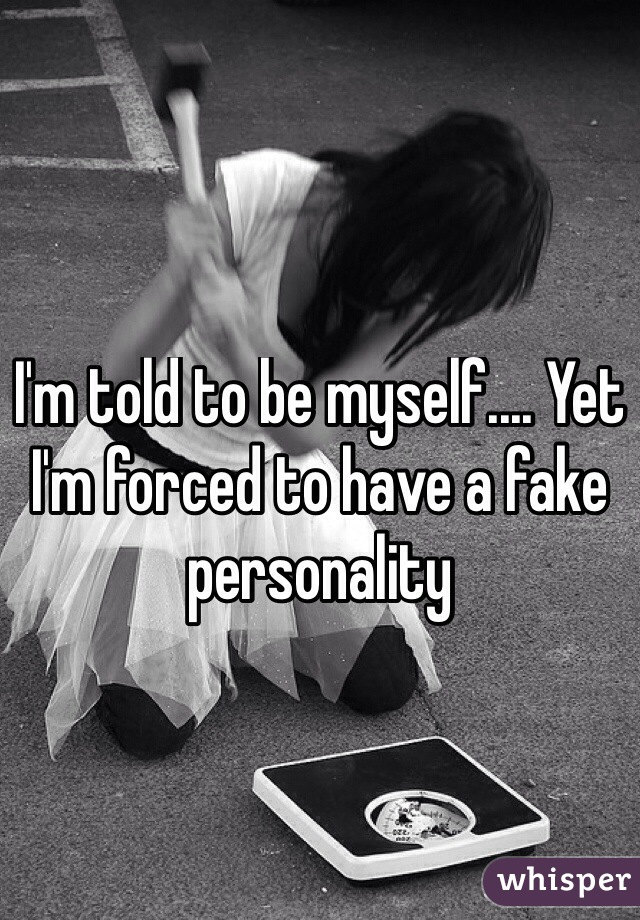 I'm told to be myself.... Yet I'm forced to have a fake personality