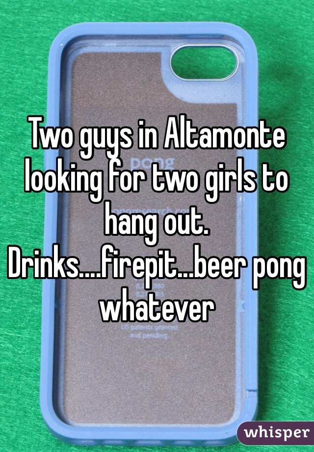 Two guys in Altamonte looking for two girls to hang out.  Drinks....firepit...beer pong whatever