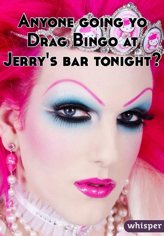 Anyone going yo Drag Bingo at Jerry's bar tonight?