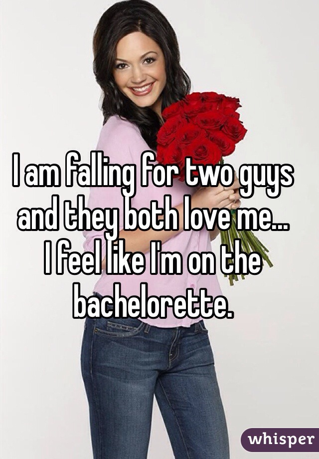 I am falling for two guys and they both love me... I feel like I'm on the bachelorette.