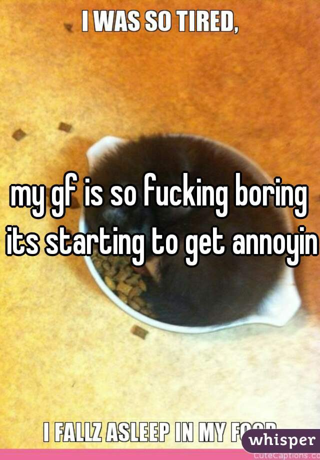 my gf is so fucking boring its starting to get annoying