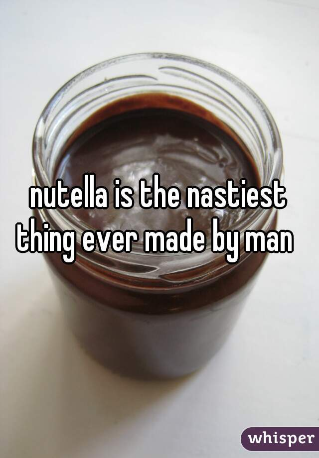 nutella is the nastiest thing ever made by man
