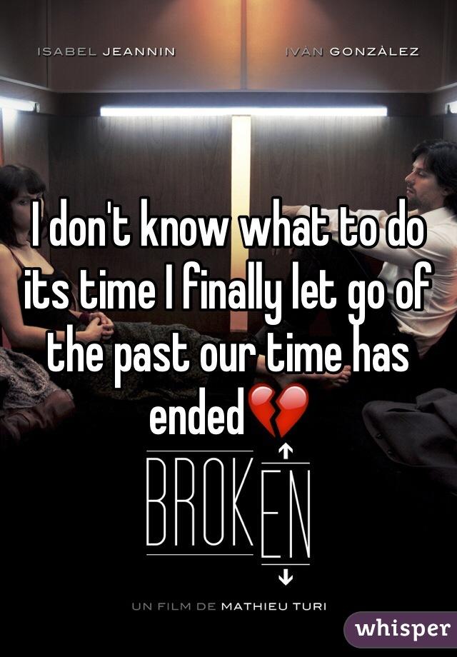 I don't know what to do its time I finally let go of the past our time has ended💔