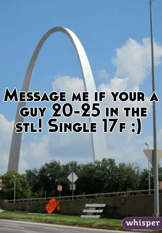 Message me if your a guy 20-25 in the stl! Single 17f :)