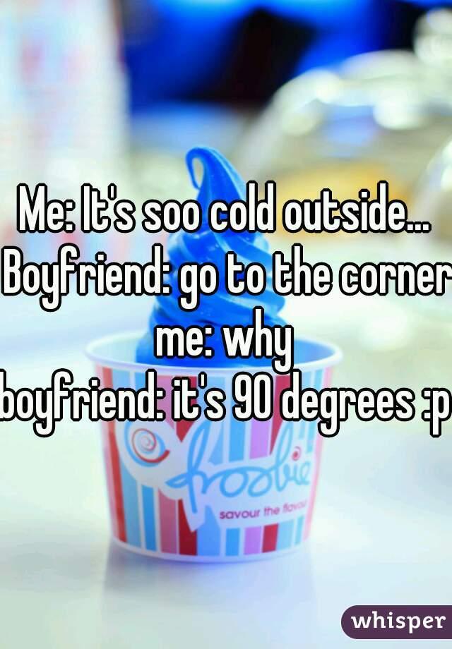 Me: It's soo cold outside... Boyfriend: go to the corner me: why  boyfriend: it's 90 degrees :p