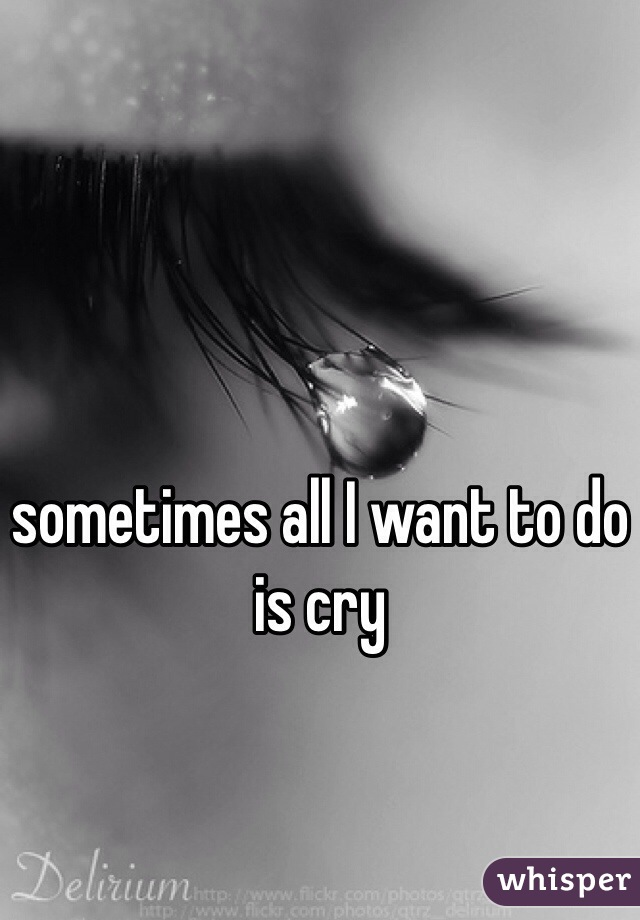 sometimes all I want to do is cry