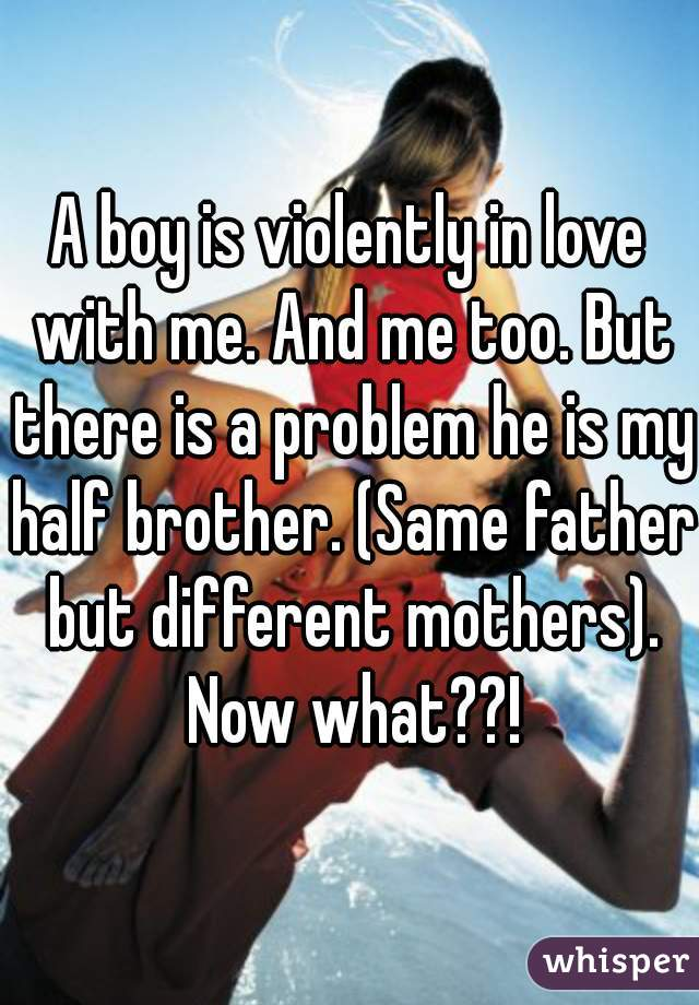A boy is violently in love with me. And me too. But there is a problem he is my half brother. (Same father but different mothers). Now what??!