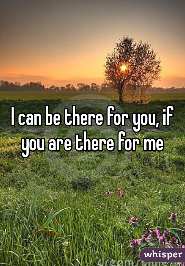 I can be there for you, if you are there for me