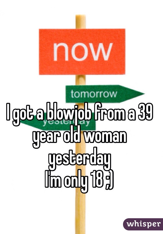 I got a blowjob from a 39 year old woman yesterday  I'm only 18 ;)