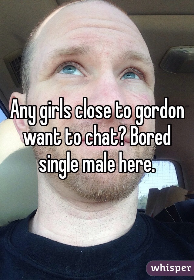 Any girls close to gordon want to chat? Bored single male here.
