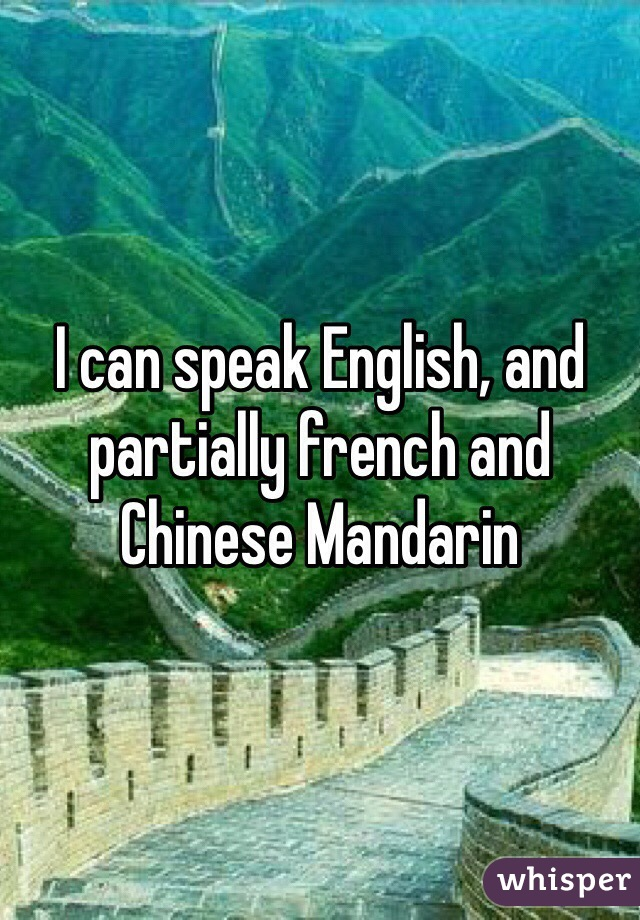 I can speak English, and partially french and Chinese Mandarin