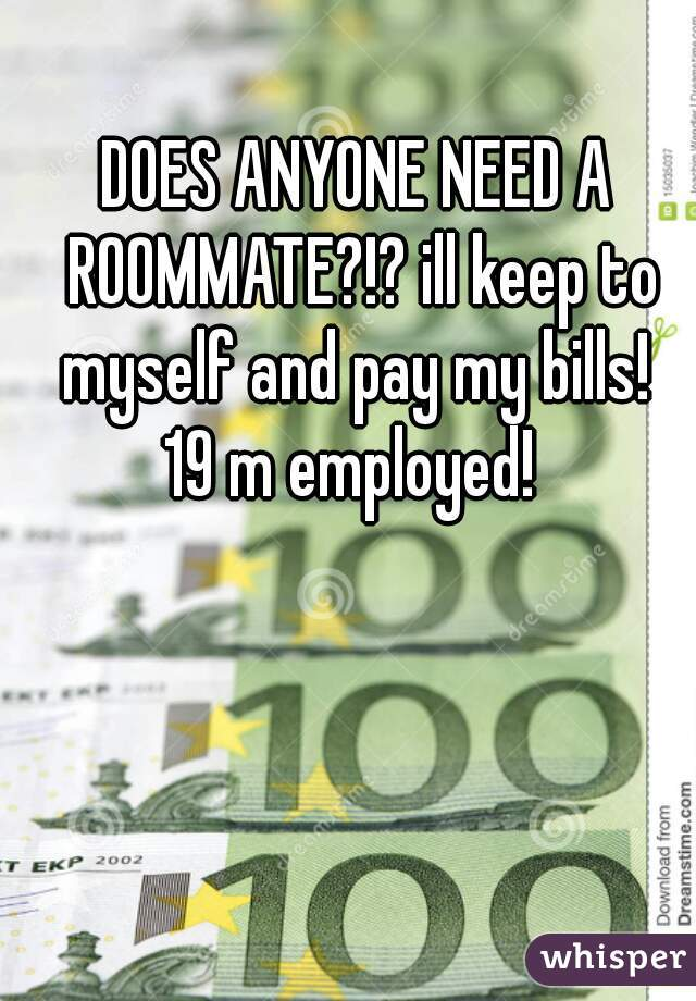 DOES ANYONE NEED A ROOMMATE?!? ill keep to myself and pay my bills!  19 m employed!