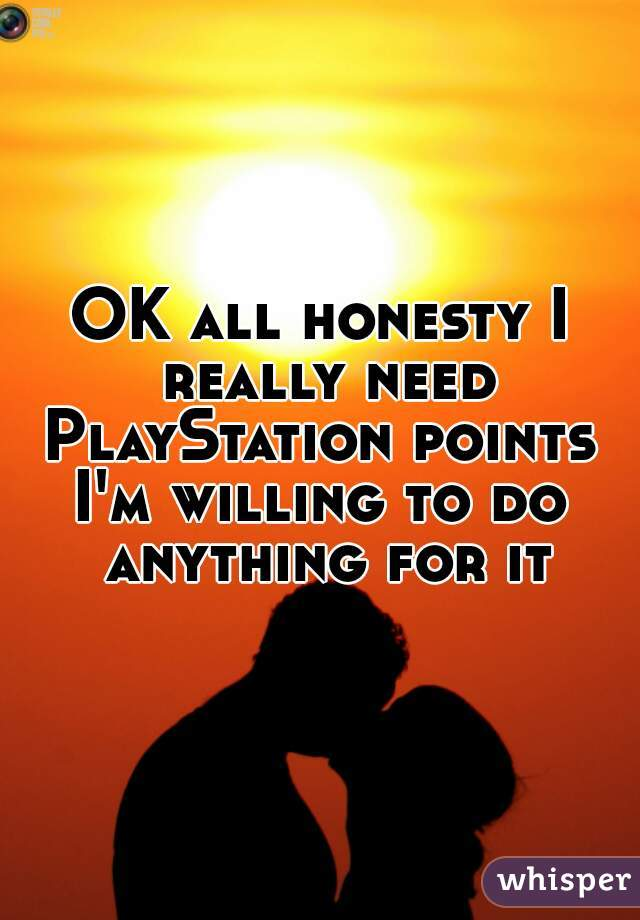 OK all honesty I really need PlayStation points  I'm willing to do anything for it