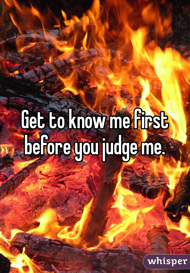 Get to know me first before you judge me.