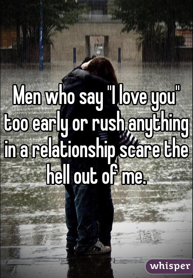 "Men who say ""I love you"" too early or rush anything in a relationship scare the hell out of me."