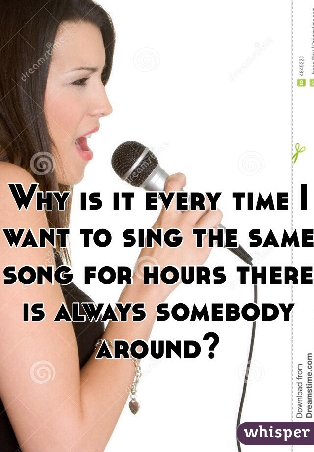 Why is it every time I want to sing the same song for hours there is always somebody around?