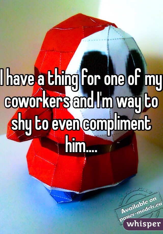 I have a thing for one of my coworkers and I'm way to shy to even compliment him....