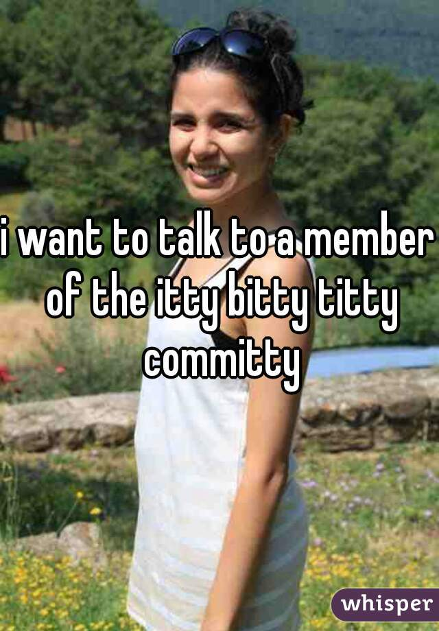 i want to talk to a member of the itty bitty titty committy