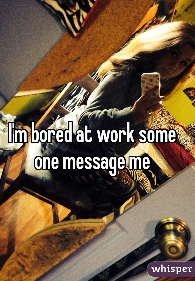 I'm bored at work some one message me