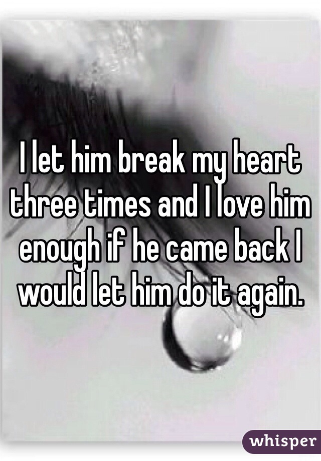 I let him break my heart three times and I love him enough if he came back I would let him do it again.