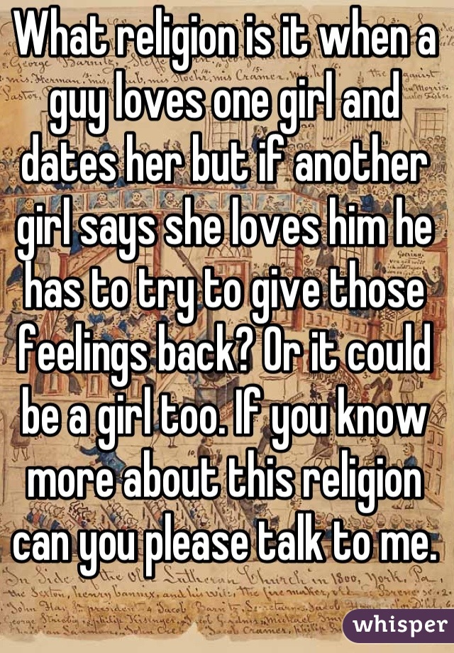 What religion is it when a guy loves one girl and dates her but if another girl says she loves him he has to try to give those feelings back? Or it could be a girl too. If you know more about this religion can you please talk to me.
