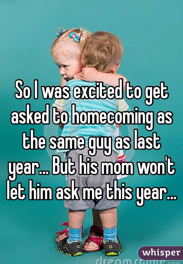 So I was excited to get asked to homecoming as the same guy as last year... But his mom won't let him ask me this year...