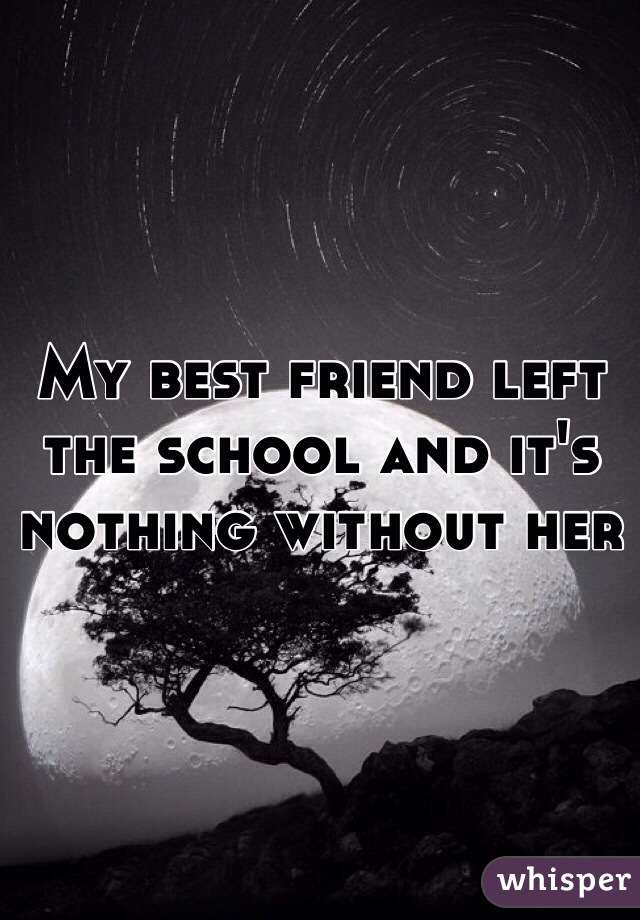 My best friend left the school and it's nothing without her