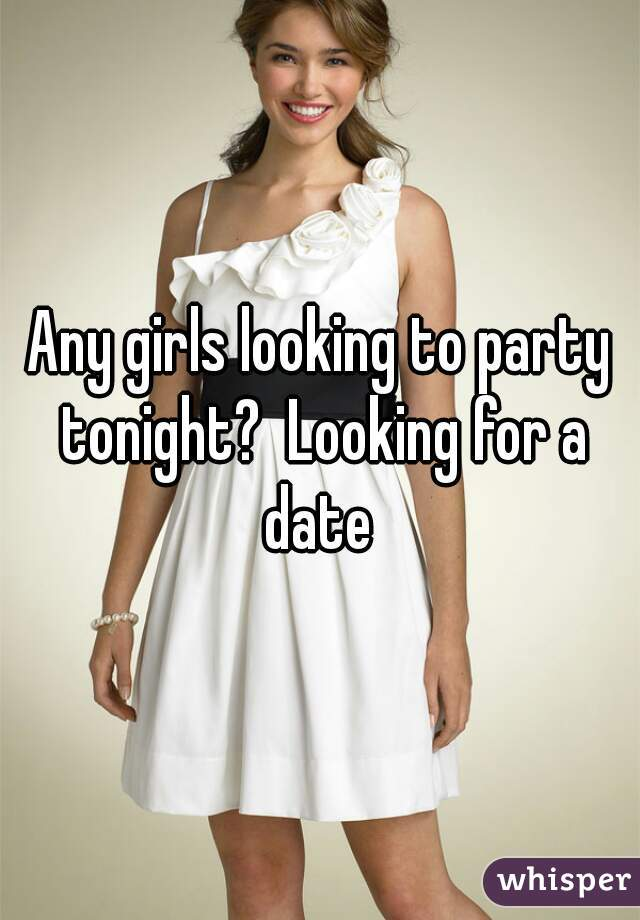 Any girls looking to party tonight?  Looking for a date