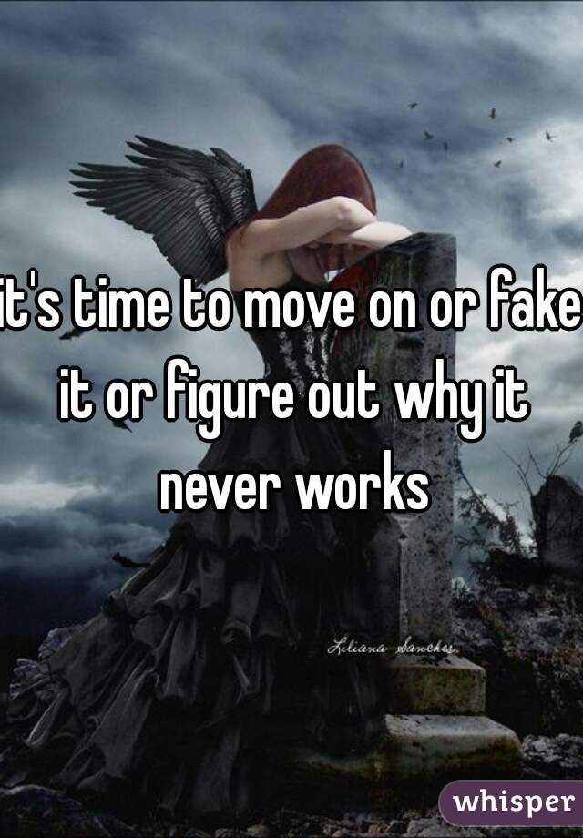 it's time to move on or fake it or figure out why it never works