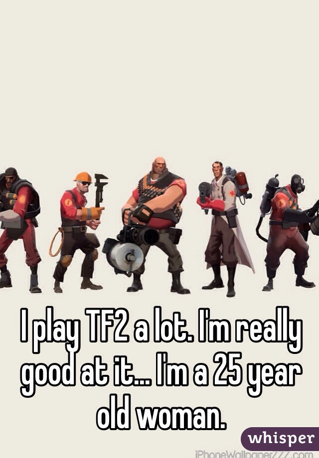 I play TF2 a lot. I'm really good at it... I'm a 25 year old woman.