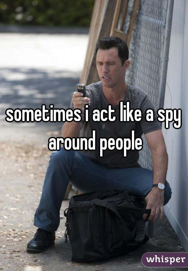 sometimes i act like a spy around people
