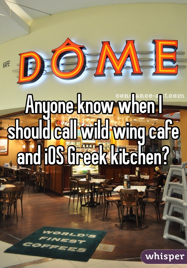 Anyone know when I should call wild wing cafe and iOS Greek kitchen?